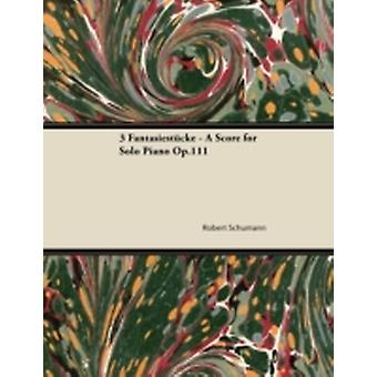 3 Fantasiestcke  A Score for Solo Piano Op.111 by Schumann & Robert