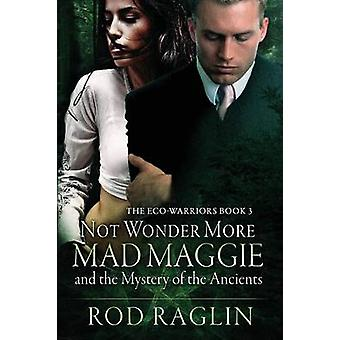 Not Wonder More Mad Maggie and the Mystery of the Ancient by Raglin & Rod