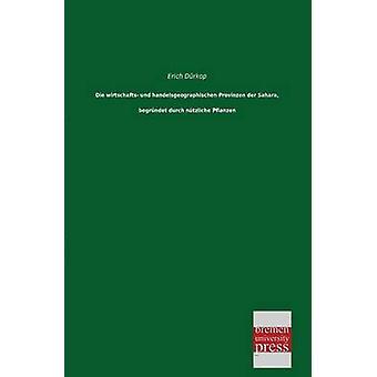 Die Wirtschafts Und Handelsgeographischen Provinzen Der Sahara Begrundet Durch Nutzliche Pflanzen by Durkop & Erich