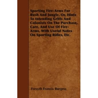 Sporting FireArms For Bush And Jungle Or Hints To Intending Griffs And Colonists On The Purchase Care And Use Of FireArms With Useful Notes On Sporting Rifles Etc. by Burgess & Forsyth Francis