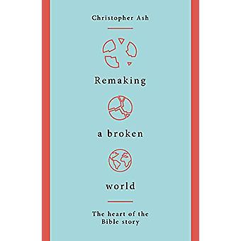 Remaking a Broken World - The Heart of the Bible Story by Christopher