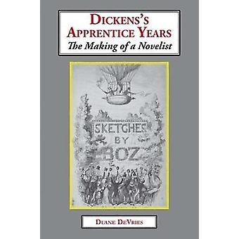 Dickens's Apprentice Years - The Making of a Novelist by Duane DeVries