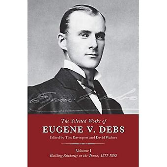 The Selected Works of Eugene V. Debs, Vol. I: Building Solidarity on the Tracks, 1877-1892