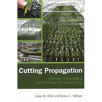 Cutting Propagation  A Guide to Propagating and Producing Floriculture Crops by John M Dole & James L Gibson