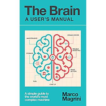 The Brain - A User's Manual - A simple guide to the world's most comple