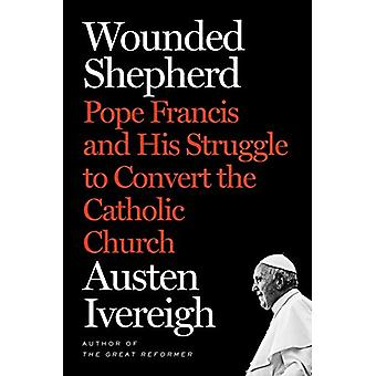 Wounded Shepherd - Pope Francis and His Struggle to Convert the Cathol