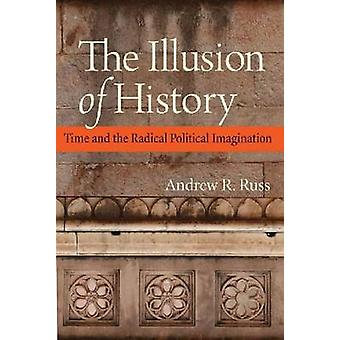 The Illusion of History - Time and the Radical Political Imagination b