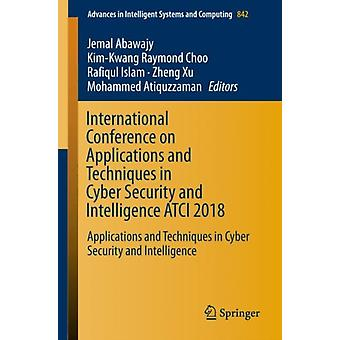 International Conference on Applications and Techniques in Cyber Security and Intelligence ATCI 2018 by Edited by Jemal Abawajy & Edited by Kim Kwang Raymond Choo & Edited by Rafiqul Islam & Edited by Zheng Xu & Edited by Mohammed Atiquzzaman
