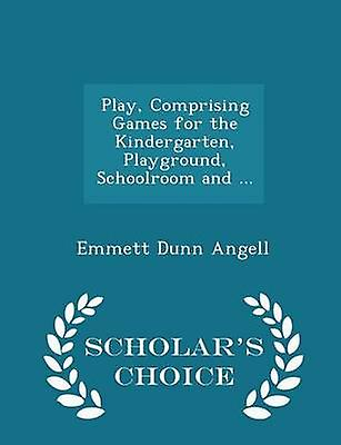 Play Comprising Games for the Kindergarten Playground Schoolroom and ...  Scholars Choice Edition by Angell & Emmett Dunn