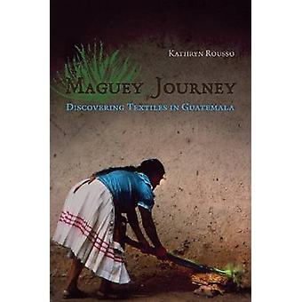 Maguey Journey - Discovering Textiles in Guatemala by Kathryn Rousso -