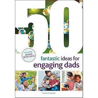 50 Fantastic Ideas for Engaging Dads by 50 Fantastic Ideas for Engagi