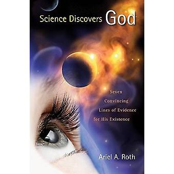 Science Discovers God - Seven Convincing Lines of Evidence for His Exi