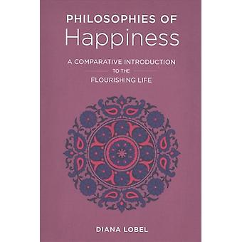 Philosophies of Happiness  A Comparative Introduction to the Flourishing Life by Diana Lobel
