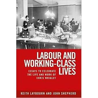 Labour and WorkingClass Lives Essays to Celebrate the Life and Work of Chris Wrigley by Laybourn & Keith