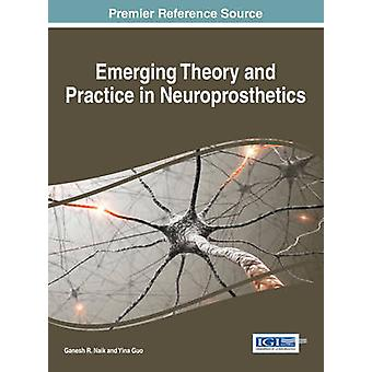 Emerging Theory and Practice in Neuroprosthetics by Naik & Ganesh R.