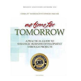 No Time for Tomorrow A Practical Guide to Strategic Business Development Through Projects by Livingston & Francis X.