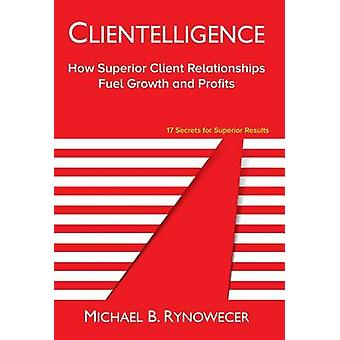 Clientelligence How Superior Client Relationships Fuel Growth and Profits by Rynowecer & Michael B.