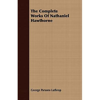 The Complete Works Of Nathaniel Hawthorne by Lathrop & George Parsons
