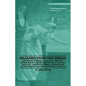Billiard Practice Drills  Containing Elementary One Ball Practice  Motion Impact and Division of Balls Two Ball Practice and Plain Strokes Winning and Losing Hazards Cannons Three Ball Practi by Broadfoot & W.
