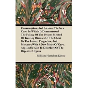 Consumption and Asthma the New Cure In Which Is Demonstrated the Fallacy of the Present Method of Treating Diseases of the Chest by the Lancet Pur by Kittoe & William Hamilton