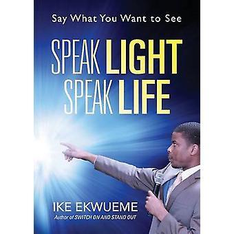 Speak Light Speak Life Say What You Want To See by Ekwueme & Ike
