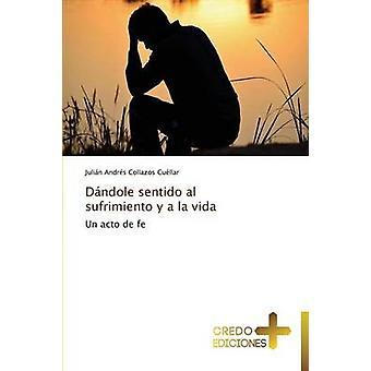 Dndole sentido al sufrimiento y a la vida by Collazos Cullar Julin Andrs
