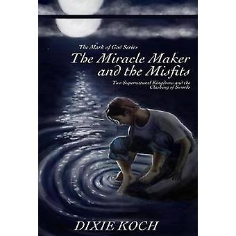 The Miracle Maker and the Misfits Two Supernatural Kingdoms and the Clashing of Swords by Koch & Dixie