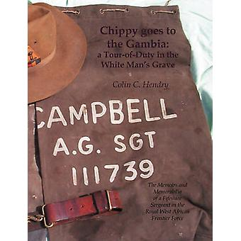 Chippy Goes to the Gambia A TourOfDuty in the White Mans Grave. the Memoirs and Memorabilia of a Fifeshire Sergeant in the Royal West African by Hendry & Colin C.