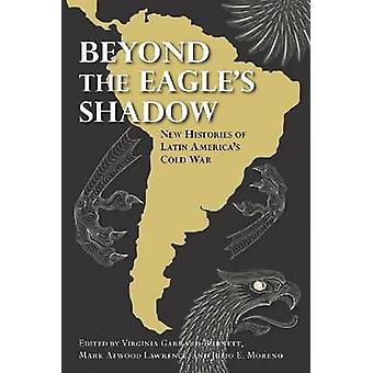 Beyond the Eagle's Shadow - New Histories of Latin America's Cold War