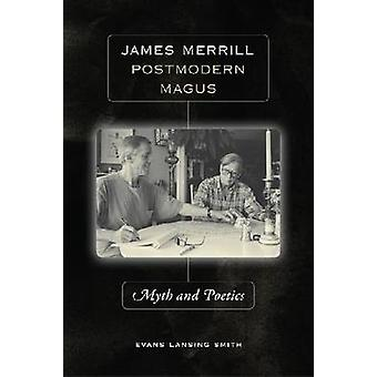 James Merrill - Postmodern Magus - Myth and Poetics by Evans Lansing S