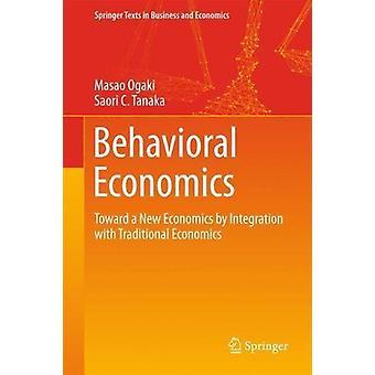 Behavioral Economics - Toward a New Economics by Integration with Trad