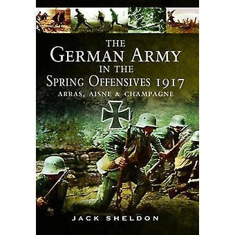 German Army in the Spring Offensives 1917 by Jack Sheldon