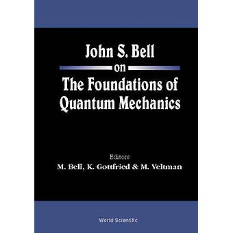 John S Bell On The Foundations Of Quantum Mechanics by Edited by Mary Bell & Edited by Kurt Gottfried & Edited by Martinus J G Veltman