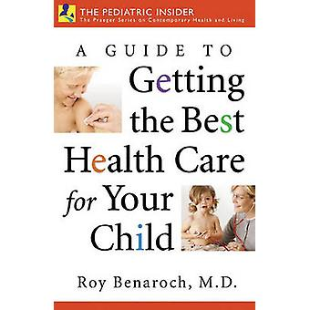 A Guide to Getting the Best Health Care for Your Child by Roy Benaroc