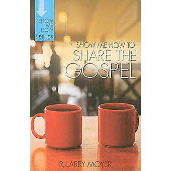 Show Me How to Share the Gospel by R Larry Moyer