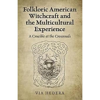 Folkloric American Witchcraft and the Multicultural Experience A Crucible at the Crossroads