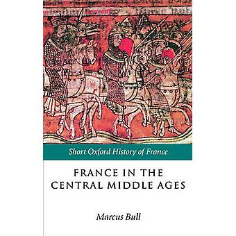 France in the Central Middle Ages 9001200 by Bull & Marcus
