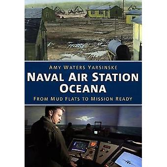 Naval Air Station Oceana - From Mud Flats to Mission Ready by Amy Wate