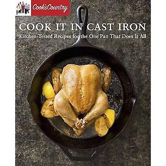 Cook it in Cast Iron - Kitchen-Tested Recipes for the One Pan That Doe