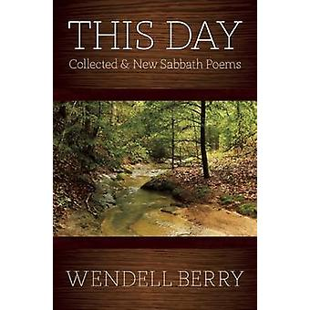 This Day - Collected & New Sabbath Poems by Wendell Berry - 9781619024