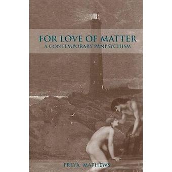 For Love of Matter - A Contemporary Panpsychism by Freya Mathews - 978