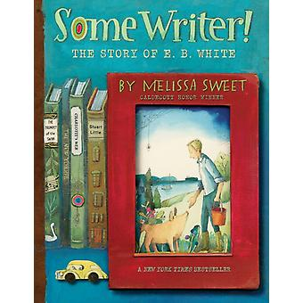 Some Writer The Story of E. B. White by Melissa Sweet
