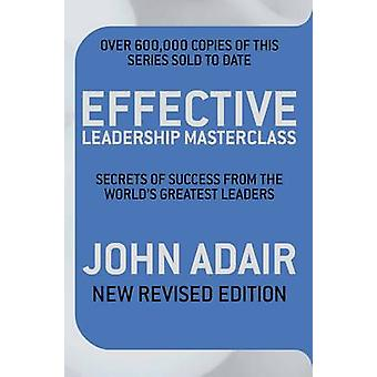 Effective Leadership Masterclass Secrets of Success from the Worlds Greatest Leaders by Adair & John