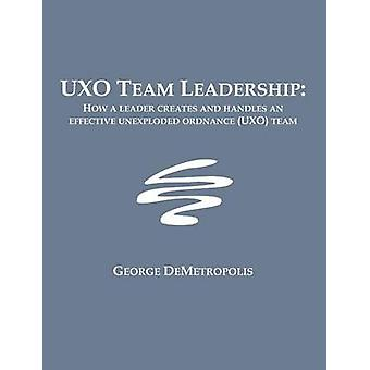 UXO Team Leadership How a leader creates and handles an effective unexploded ordnance UXO team by Demetropolis & George J.