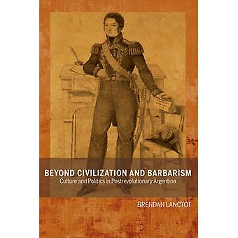 Beyond Civilization and Barbarism Culture and Politics in Postrevolutionary Argentina by Lanctot & Brendan