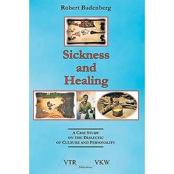Sickness and Healing A Case Study on the Dialectic of Culture and Personality by Badenberg & Robert