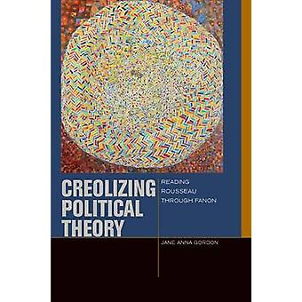Creolizing Political Theory - Reading Rousseau Through Fanon by Jane A