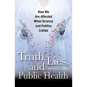 Truth Lies and Public Health How We Are Affected When Science and Politics Collide by Finkel & Madelon