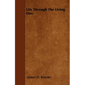 Life Through The Living One by Brooks & James H.