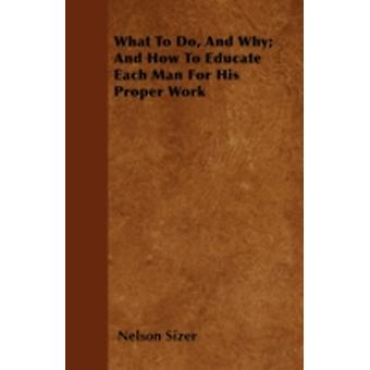 What To Do And Why And How To Educate Each Man For His Proper Work by Sizer & Nelson